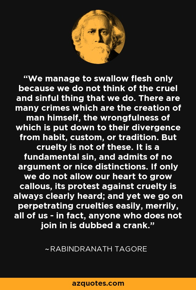 We manage to swallow flesh only because we do not think of the cruel and sinful thing that we do. There are many crimes which are the creation of man himself, the wrongfulness of which is put down to their divergence from habit, custom, or tradition. But cruelty is not of these. It is a fundamental sin, and admits of no argument or nice distinctions. If only we do not allow our heart to grow callous, its protest against cruelty is always clearly heard; and yet we go on perpetrating cruelties easily, merrily, all of us - in fact, anyone who does not join in is dubbed a crank. - Rabindranath Tagore