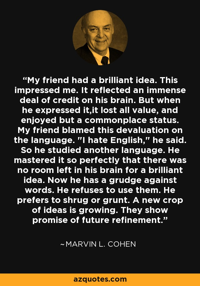 My friend had a brilliant idea. This impressed me. It reflected an immense deal of credit on his brain. But when he expressed it,it lost all value, and enjoyed but a commonplace status. My friend blamed this devaluation on the language.