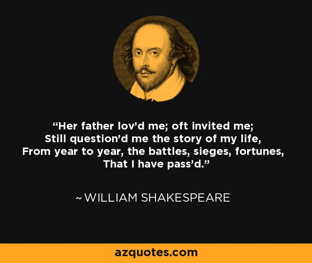 Her father lov'd me; oft invited me; Still question'd me the story of my life, From year to year, the battles, sieges, fortunes, That I have pass'd. - William Shakespeare