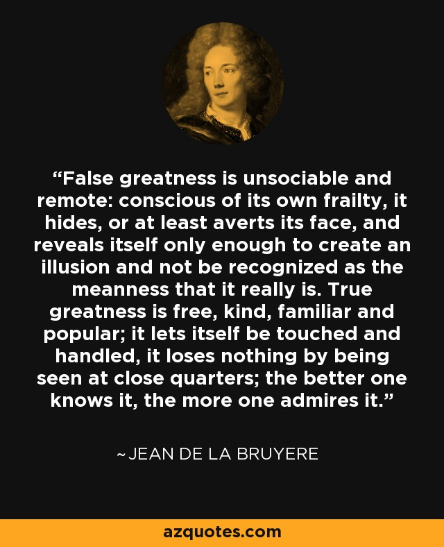 False greatness is unsociable and remote: conscious of its own frailty, it hides, or at least averts its face, and reveals itself only enough to create an illusion and not be recognized as the meanness that it really is. True greatness is free, kind, familiar and popular; it lets itself be touched and handled, it loses nothing by being seen at close quarters; the better one knows it, the more one admires it. - Jean de la Bruyere