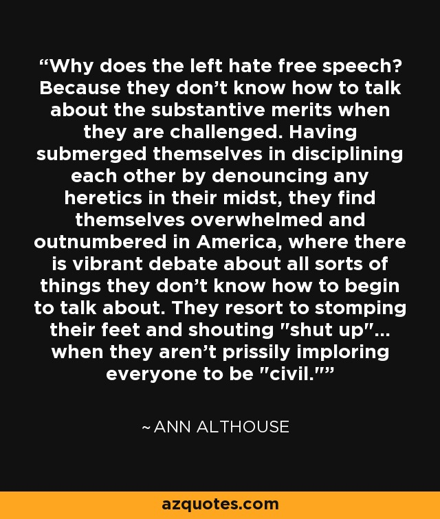Why does the left hate free speech? Because they don't know how to talk about the substantive merits when they are challenged. Having submerged themselves in disciplining each other by denouncing any heretics in their midst, they find themselves overwhelmed and outnumbered in America, where there is vibrant debate about all sorts of things they don't know how to begin to talk about. They resort to stomping their feet and shouting