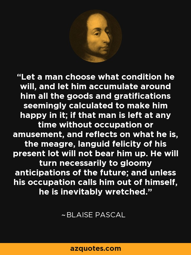 Let a man choose what condition he will, and let him accumulate around him all the goods and gratifications seemingly calculated to make him happy in it; if that man is left at any time without occupation or amusement, and reflects on what he is, the meagre, languid felicity of his present lot will not bear him up. He will turn necessarily to gloomy anticipations of the future; and unless his occupation calls him out of himself, he is inevitably wretched. - Blaise Pascal