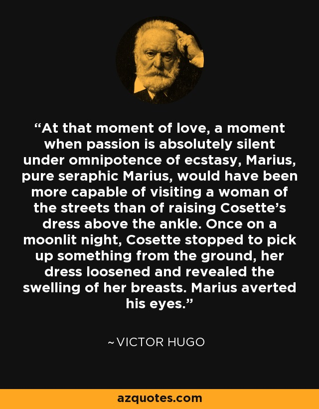 At that moment of love, a moment when passion is absolutely silent under omnipotence of ecstasy, Marius, pure seraphic Marius, would have been more capable of visiting a woman of the streets than of raising Cosette's dress above the ankle. Once on a moonlit night, Cosette stopped to pick up something from the ground, her dress loosened and revealed the swelling of her breasts. Marius averted his eyes. - Victor Hugo