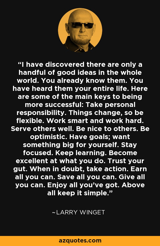 I have discovered there are only a handful of good ideas in the whole world. You already know them. You have heard them your entire life. Here are some of the main keys to being more successful: Take personal responsibility. Things change, so be flexible. Work smart and work hard. Serve others well. Be nice to others. Be optimistic. Have goals; want something big for yourself. Stay focused. Keep learning. Become excellent at what you do. Trust your gut. When in doubt, take action. Earn all you can. Save all you can. Give all you can. Enjoy all you've got. Above all keep it simple. - Larry Winget
