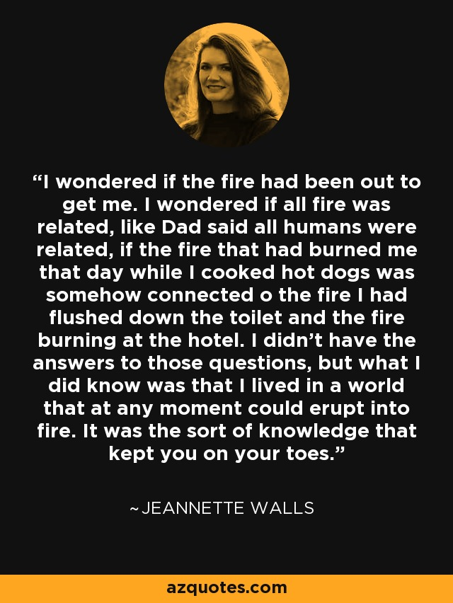 I wondered if the fire had been out to get me. I wondered if all fire was related, like Dad said all humans were related, if the fire that had burned me that day while I cooked hot dogs was somehow connected o the fire I had flushed down the toilet and the fire burning at the hotel. I didn't have the answers to those questions, but what I did know was that I lived in a world that at any moment could erupt into fire. It was the sort of knowledge that kept you on your toes. - Jeannette Walls