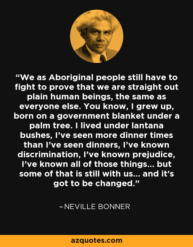 We as Aboriginal people still have to fight to prove that we are straight out plain human beings, the same as everyone else. You know, I grew up, born on a government blanket under a palm tree. I lived under lantana bushes, I've seen more dinner times than I've seen dinners, I've known discrimination, I've known prejudice, I've known all of those things... but some of that is still with us... and it's got to be changed. - Neville Bonner