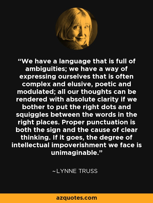 We have a language that is full of ambiguities; we have a way of expressing ourselves that is often complex and elusive, poetic and modulated; all our thoughts can be rendered with absolute clarity if we bother to put the right dots and squiggles between the words in the right places. Proper punctuation is both the sign and the cause of clear thinking. If it goes, the degree of intellectual impoverishment we face is unimaginable. - Lynne Truss