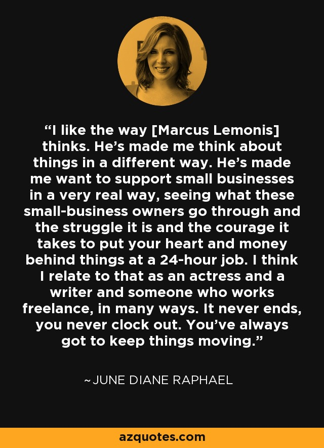 I like the way [Marcus Lemonis] thinks. He's made me think about things in a different way. He's made me want to support small businesses in a very real way, seeing what these small-business owners go through and the struggle it is and the courage it takes to put your heart and money behind things at a 24-hour job. I think I relate to that as an actress and a writer and someone who works freelance, in many ways. It never ends, you never clock out. You've always got to keep things moving. - June Diane Raphael