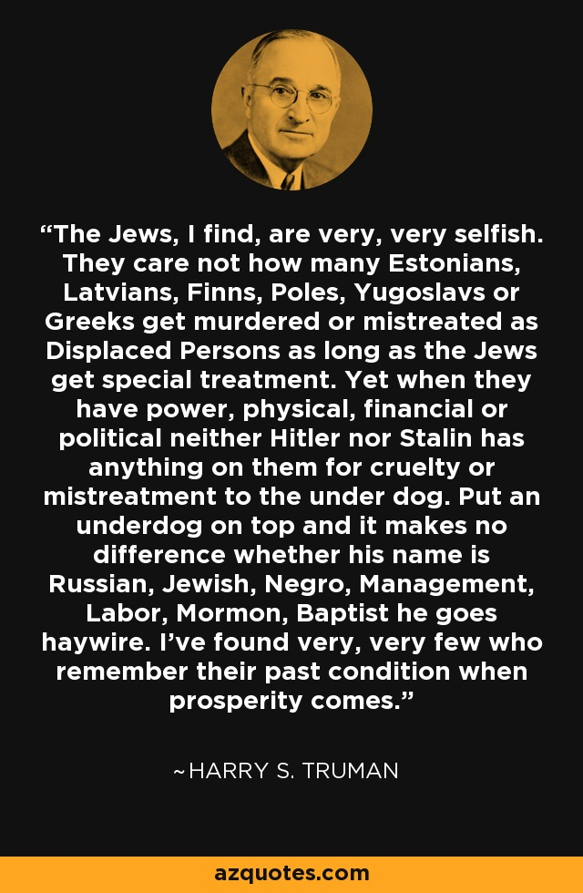 The Jews, I find, are very, very selfish. They care not how many Estonians, Latvians, Finns, Poles, Yugoslavs or Greeks get murdered or mistreated as Displaced Persons as long as the Jews get special treatment. Yet when they have power, physical, financial or political neither Hitler nor Stalin has anything on them for cruelty or mistreatment to the under dog. Put an underdog on top and it makes no difference whether his name is Russian, Jewish, Negro, Management, Labor, Mormon, Baptist he goes haywire. I've found very, very few who remember their past condition when prosperity comes. - Harry S. Truman