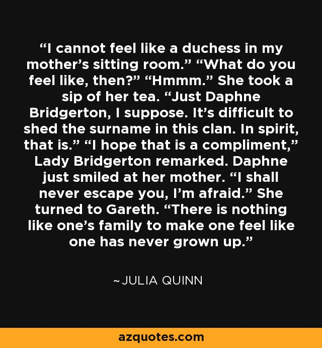 """I cannot feel like a duchess in my mother's sitting room."""" """"What do you feel like, then?"""" """"Hmmm."""" She took a sip of her tea. """"Just Daphne Bridgerton, I suppose. It's difficult to shed the surname in this clan. In spirit, that is."""" """"I hope that is a compliment,"""" Lady Bridgerton remarked. Daphne just smiled at her mother. """"I shall never escape you, I'm afraid."""" She turned to Gareth. """"There is nothing like one's family to make one feel like one has never grown up. - Julia Quinn"""