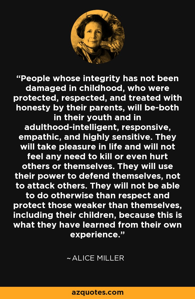 People whose integrity has not been damaged in childhood, who were protected, respected, and treated with honesty by their parents, will be-both in their youth and in adulthood-intelligent, responsive, empathic, and highly sensitive. They will take pleasure in life and will not feel any need to kill or even hurt others or themselves. They will use their power to defend themselves, not to attack others. They will not be able to do otherwise than respect and protect those weaker than themselves, including their children, because this is what they have learned from their own experience. - Alice Miller
