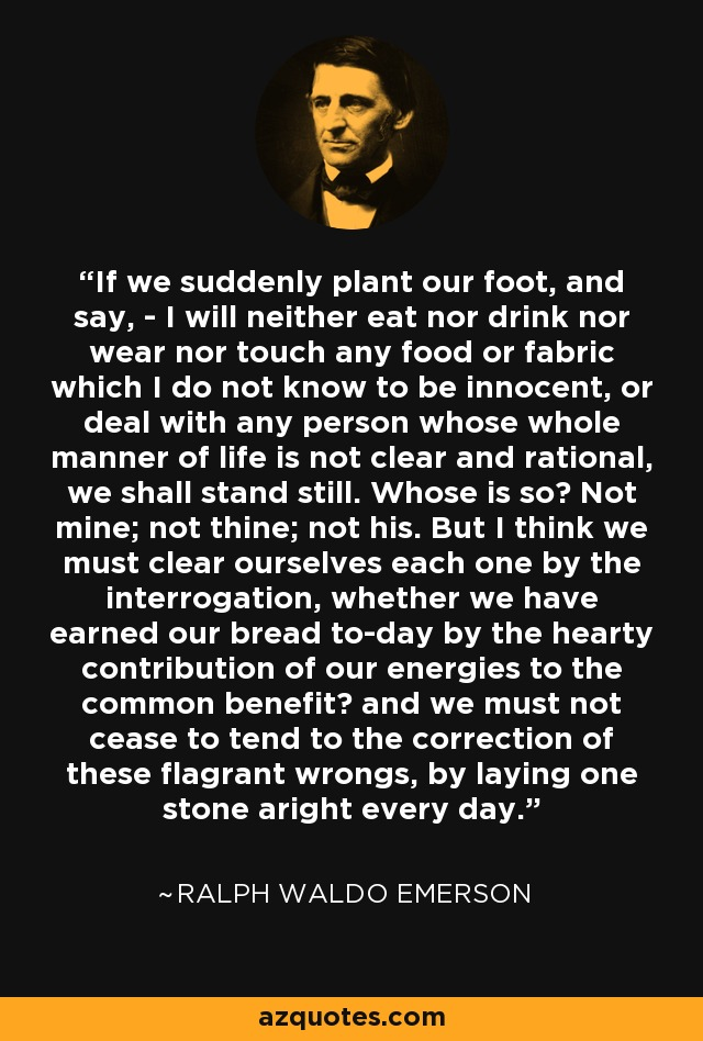 If we suddenly plant our foot, and say, - I will neither eat nor drink nor wear nor touch any food or fabric which I do not know to be innocent, or deal with any person whose whole manner of life is not clear and rational, we shall stand still. Whose is so? Not mine; not thine; not his. But I think we must clear ourselves each one by the interrogation, whether we have earned our bread to-day by the hearty contribution of our energies to the common benefit? and we must not cease to tend to the correction of these flagrant wrongs, by laying one stone aright every day. - Ralph Waldo Emerson