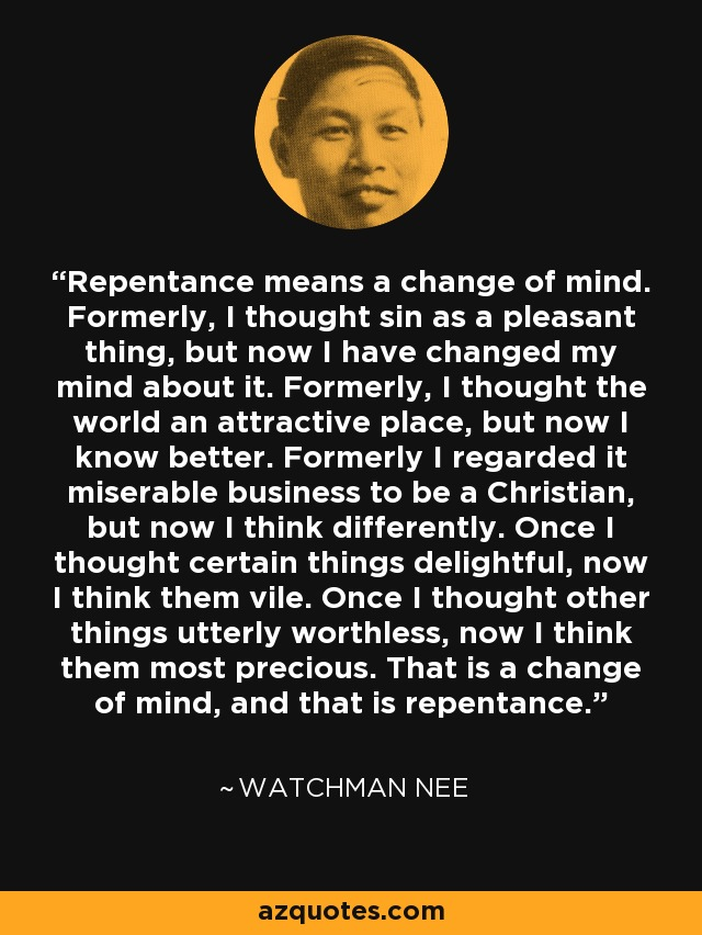 Repentance means a change of mind. Formerly, I thought sin as a pleasant thing, but now I have changed my mind about it. Formerly, I thought the world an attractive place, but now I know better. Formerly I regarded it miserable business to be a Christian, but now I think differently. Once I thought certain things delightful, now I think them vile. Once I thought other things utterly worthless, now I think them most precious. That is a change of mind, and that is repentance. - Watchman Nee