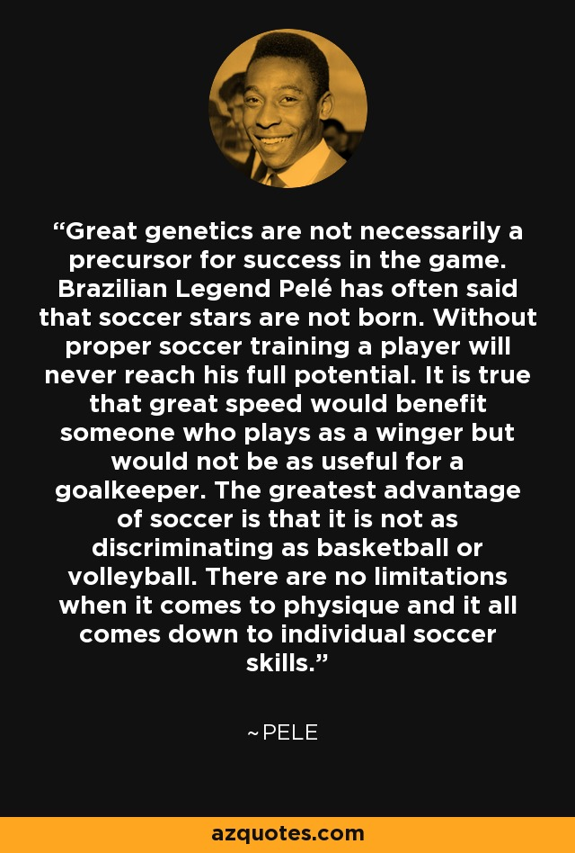 Great genetics are not necessarily a precursor for success in the game. Brazilian Legend Pelé has often said that soccer stars are not born. Without proper soccer training a player will never reach his full potential. It is true that great speed would benefit someone who plays as a winger but would not be as useful for a goalkeeper. The greatest advantage of soccer is that it is not as discriminating as basketball or volleyball. There are no limitations when it comes to physique and it all comes down to individual soccer skills. - Pele