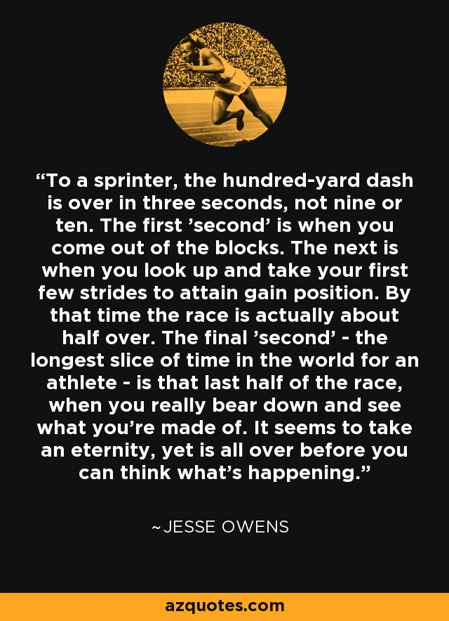 To a sprinter, the hundred-yard dash is over in three seconds, not nine or ten. The first 'second' is when you come out of the blocks. The next is when you look up and take your first few strides to attain gain position. By that time the race is actually about half over. The final 'second' - the longest slice of time in the world for an athlete - is that last half of the race, when you really bear down and see what you're made of. It seems to take an eternity, yet is all over before you can think what's happening. - Jesse Owens