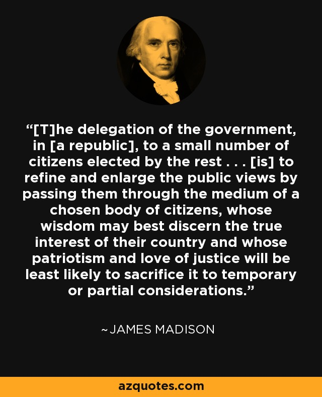 [T]he delegation of the government, in [a republic], to a small number of citizens elected by the rest . . . [is] to refine and enlarge the public views by passing them through the medium of a chosen body of citizens, whose wisdom may best discern the true interest of their country and whose patriotism and love of justice will be least likely to sacrifice it to temporary or partial considerations. - James Madison