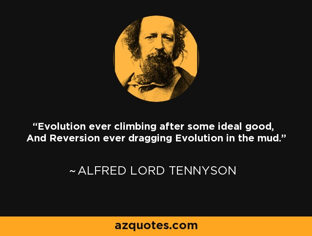 Evolution ever climbing after some ideal good, And Reversion ever dragging Evolution in the mud. - Alfred Lord Tennyson