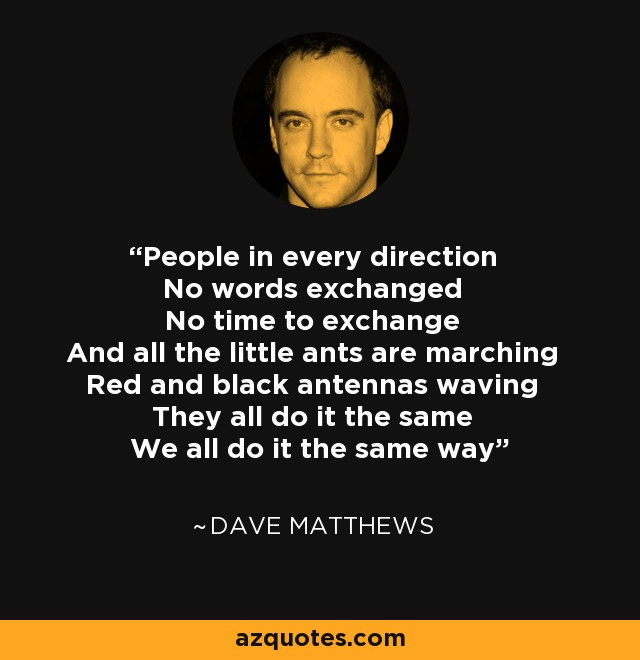 People in every direction No words exchanged No time to exchange And all the little ants are marching Red and black antennas waving They all do it the same We all do it the same way - Dave Matthews