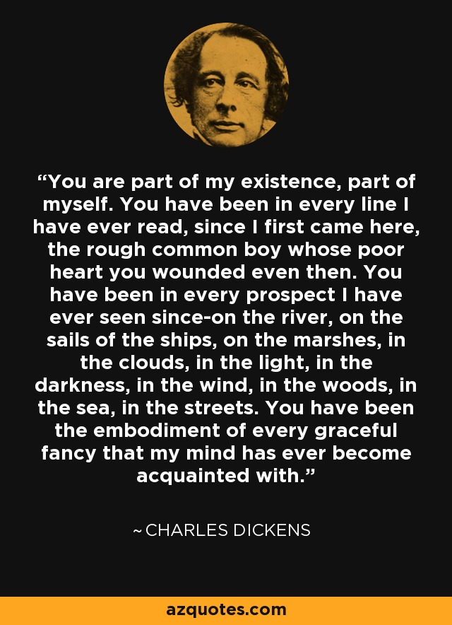 You are part of my existence, part of myself. You have been in every line I have ever read, since I first came here, the rough common boy whose poor heart you wounded even then. You have been in every prospect I have ever seen since-on the river, on the sails of the ships, on the marshes, in the clouds, in the light, in the darkness, in the wind, in the woods, in the sea, in the streets. You have been the embodiment of every graceful fancy that my mind has ever become acquainted with. - Charles Dickens
