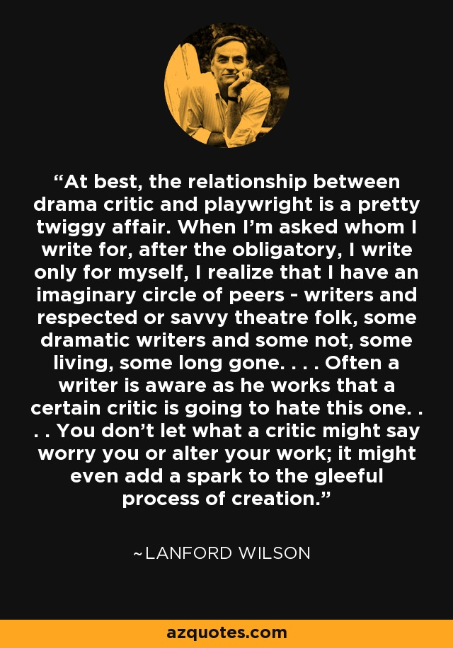 At best, the relationship between drama critic and playwright is a pretty twiggy affair. When I'm asked whom I write for, after the obligatory, I write only for myself, I realize that I have an imaginary circle of peers - writers and respected or savvy theatre folk, some dramatic writers and some not, some living, some long gone. . . . Often a writer is aware as he works that a certain critic is going to hate this one. . . . You don't let what a critic might say worry you or alter your work; it might even add a spark to the gleeful process of creation. - Lanford Wilson