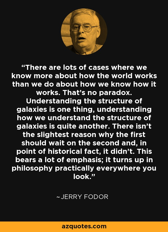 There are lots of cases where we know more about how the world works than we do about how we know how it works. That's no paradox. Understanding the structure of galaxies is one thing, understanding how we understand the structure of galaxies is quite another. There isn't the slightest reason why the first should wait on the second and, in point of historical fact, it didn't. This bears a lot of emphasis; it turns up in philosophy practically everywhere you look. - Jerry Fodor