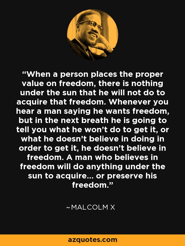 When a person places the proper value on freedom, there is nothing under the sun that he will not do to acquire that freedom. Whenever you hear a man saying he wants freedom, but in the next breath he is going to tell you what he won't do to get it, or what he doesn't believe in doing in order to get it, he doesn't believe in freedom. A man who believes in freedom will do anything under the sun to acquire... or preserve his freedom. - Malcolm X
