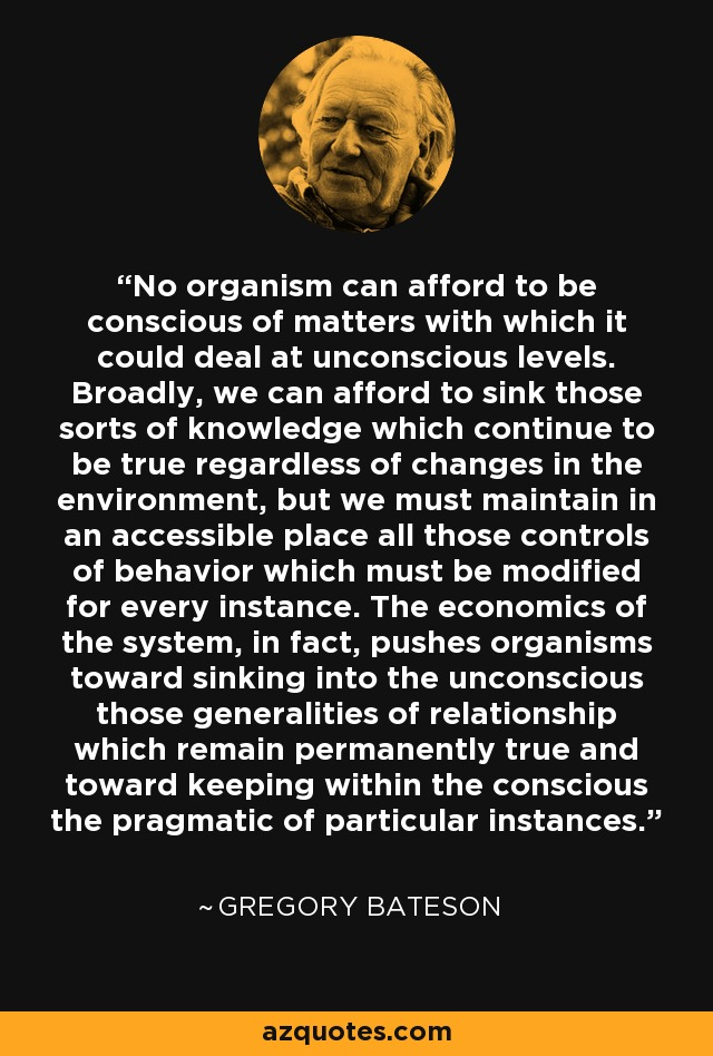 No organism can afford to be conscious of matters with which it could deal at unconscious levels. Broadly, we can afford to sink those sorts of knowledge which continue to be true regardless of changes in the environment, but we must maintain in an accessible place all those controls of behavior which must be modified for every instance. The economics of the system, in fact, pushes organisms toward sinking into the unconscious those generalities of relationship which remain permanently true and toward keeping within the conscious the pragmatic of particular instances. - Gregory Bateson