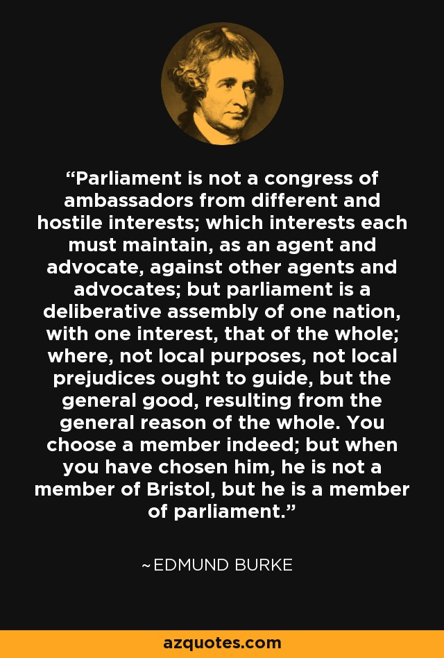 Parliament is not a congress of ambassadors from different and hostile interests; which interests each must maintain, as an agent and advocate, against other agents and advocates; but parliament is a deliberative assembly of one nation, with one interest, that of the whole; where, not local purposes, not local prejudices ought to guide, but the general good, resulting from the general reason of the whole. You choose a member indeed; but when you have chosen him, he is not a member of Bristol, but he is a member of parliament. - Edmund Burke