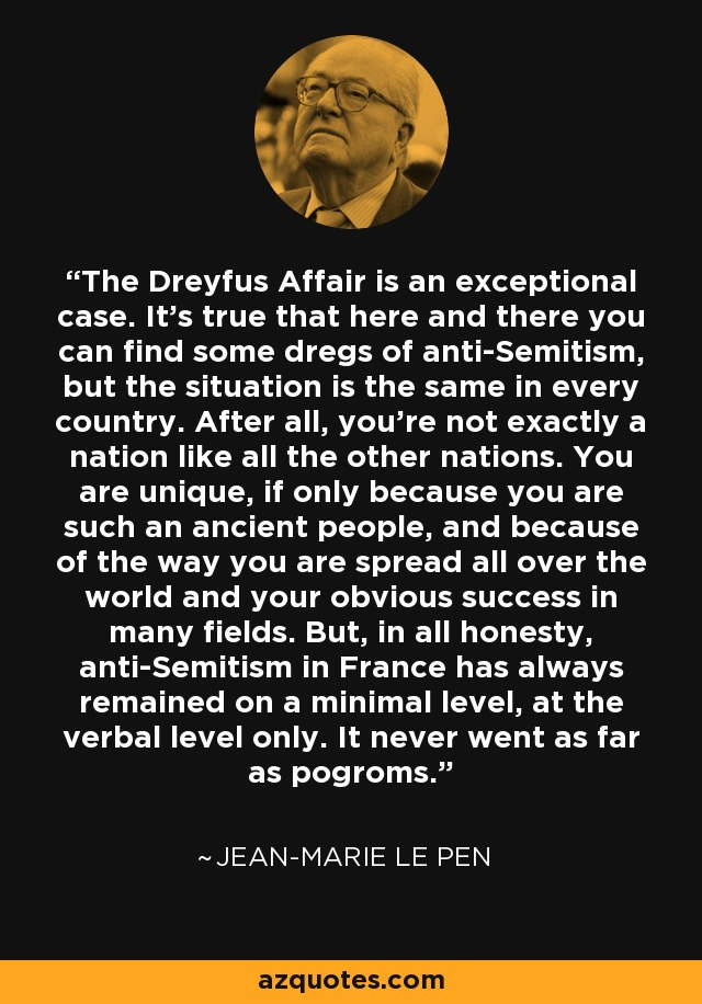 The Dreyfus Affair is an exceptional case. It's true that here and there you can find some dregs of anti-Semitism, but the situation is the same in every country. After all, you're not exactly a nation like all the other nations. You are unique, if only because you are such an ancient people, and because of the way you are spread all over the world and your obvious success in many fields. But, in all honesty, anti-Semitism in France has always remained on a minimal level, at the verbal level only. It never went as far as pogroms. - Jean-Marie Le Pen