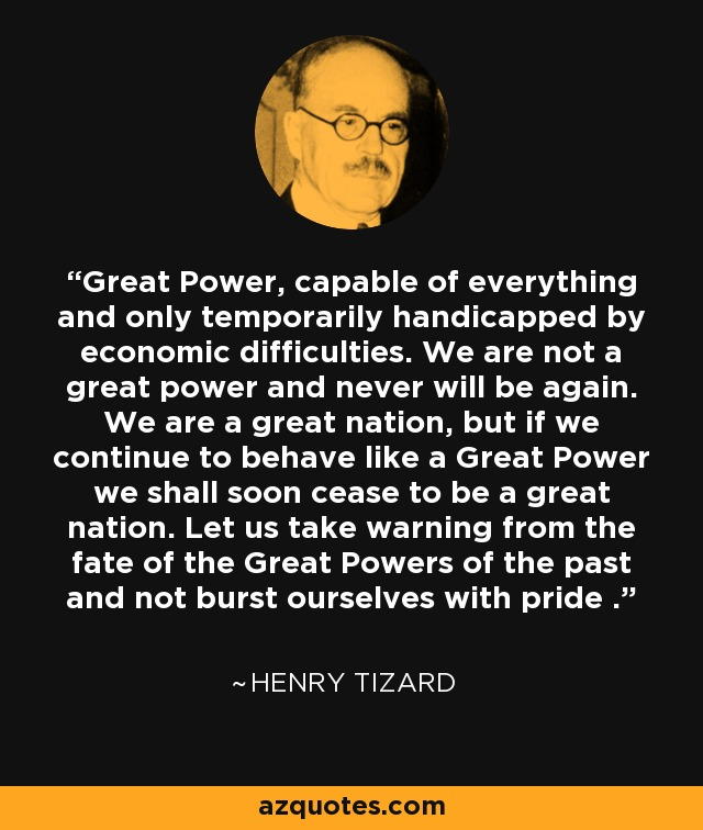 Great Power, capable of everything and only temporarily handicapped by economic difficulties. We are not a great power and never will be again. We are a great nation, but if we continue to behave like a Great Power we shall soon cease to be a great nation. Let us take warning from the fate of the Great Powers of the past and not burst ourselves with pride . - Henry Tizard