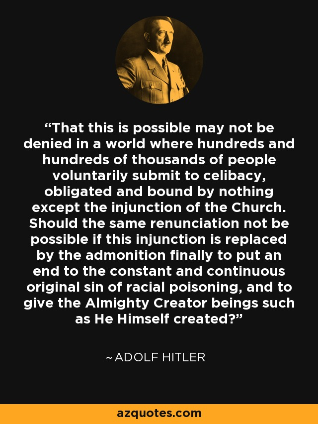 That this is possible may not be denied in a world where hundreds and hundreds of thousands of people voluntarily submit to celibacy, obligated and bound by nothing except the injunction of the Church. Should the same renunciation not be possible if this injunction is replaced by the admonition finally to put an end to the constant and continuous original sin of racial poisoning, and to give the Almighty Creator beings such as He Himself created? - Adolf Hitler