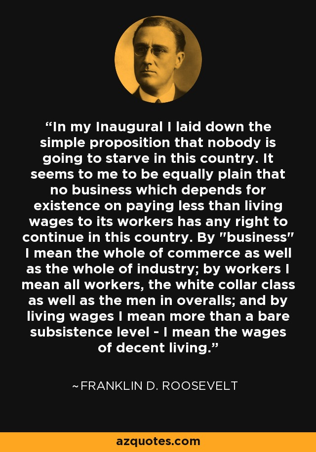 In my Inaugural I laid down the simple proposition that nobody is going to starve in this country. It seems to me to be equally plain that no business which depends for existence on paying less than living wages to its workers has any right to continue in this country. By