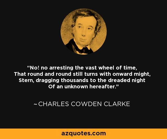 No! no arresting the vast wheel of time, That round and round still turns with onward might, Stern, dragging thousands to the dreaded night Of an unknown hereafter. - Charles Cowden Clarke
