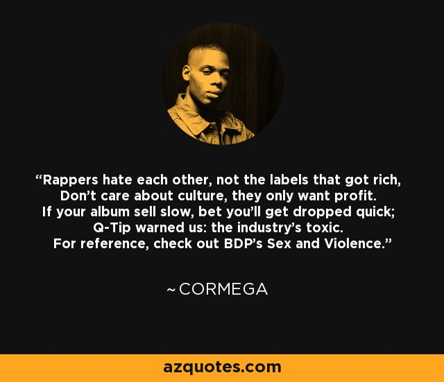 Rappers hate each other, not the labels that got rich, Don't care about culture, they only want profit. If your album sell slow, bet you'll get dropped quick; Q-Tip warned us: the industry's toxic. For reference, check out BDP's Sex and Violence. - Cormega