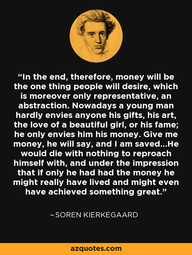 In the end, therefore, money will be the one thing people will desire, which is moreover only representative, an abstraction. Nowadays a young man hardly envies anyone his gifts, his art, the love of a beautiful girl, or his fame; he only envies him his money. Give me money, he will say, and I am saved...He would die with nothing to reproach himself with, and under the impression that if only he had had the money he might really have lived and might even have achieved something great. - Soren Kierkegaard