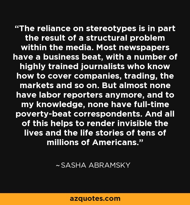 The reliance on stereotypes is in part the result of a structural problem within the media. Most newspapers have a business beat, with a number of highly trained journalists who know how to cover companies, trading, the markets and so on. But almost none have labor reporters anymore, and to my knowledge, none have full-time poverty-beat correspondents. And all of this helps to render invisible the lives and the life stories of tens of millions of Americans. - Sasha Abramsky
