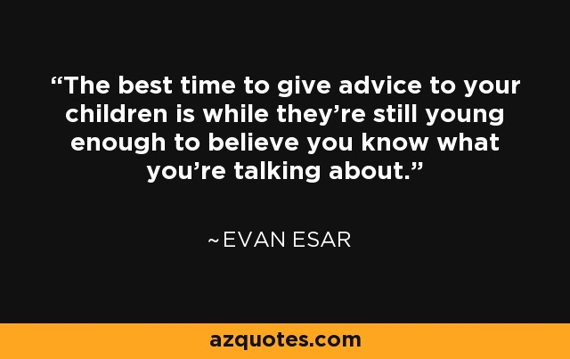 The best time to give advice to your children is while they're still young enough to believe you know what you're talking about. - Evan Esar