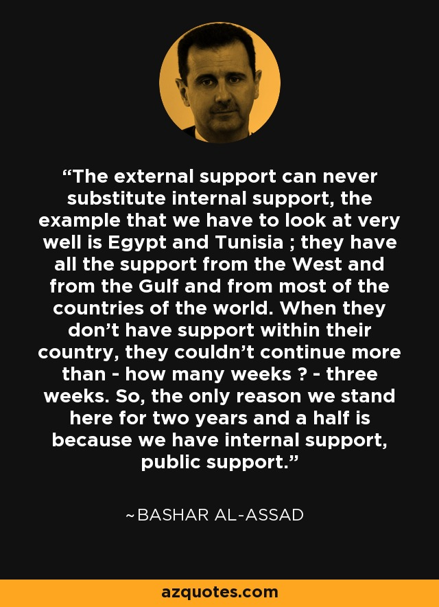 The external support can never substitute internal support, the example that we have to look at very well is Egypt and Tunisia ; they have all the support from the West and from the Gulf and from most of the countries of the world. When they don't have support within their country, they couldn't continue more than - how many weeks ? - three weeks. So, the only reason we stand here for two years and a half is because we have internal support, public support. - Bashar al-Assad