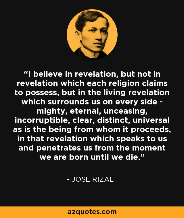 I believe in revelation, but not in revelation which each religion claims to possess, but in the living revelation which surrounds us on every side - mighty, eternal, unceasing, incorruptible, clear, distinct, universal as is the being from whom it proceeds, in that revelation which speaks to us and penetrates us from the moment we are born until we die. - Jose Rizal