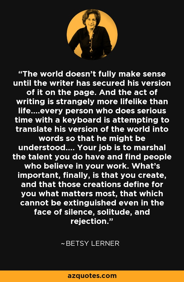 The world doesn't fully make sense until the writer has secured his version of it on the page. And the act of writing is strangely more lifelike than life….every person who does serious time with a keyboard is attempting to translate his version of the world into words so that he might be understood…. Your job is to marshal the talent you do have and find people who believe in your work. What's important, finally, is that you create, and that those creations define for you what matters most, that which cannot be extinguished even in the face of silence, solitude, and rejection. - Betsy Lerner