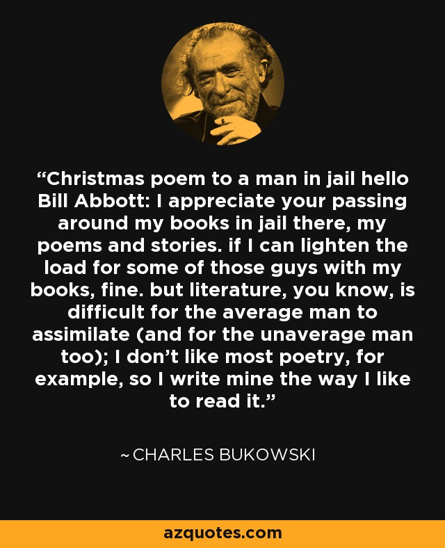 Christmas poem to a man in jail hello Bill Abbott: I appreciate your passing around my books in jail there, my poems and stories. if I can lighten the load for some of those guys with my books, fine. but literature, you know, is difficult for the average man to assimilate (and for the unaverage man too); I don't like most poetry, for example, so I write mine the way I like to read it. - Charles Bukowski