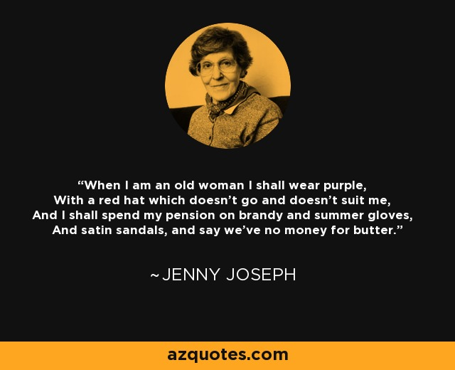 When I am an old woman I shall wear purple, With a red hat which doesn't go and doesn't suit me, And I shall spend my pension on brandy and summer gloves, And satin sandals, and say we've no money for butter. - Jenny Joseph