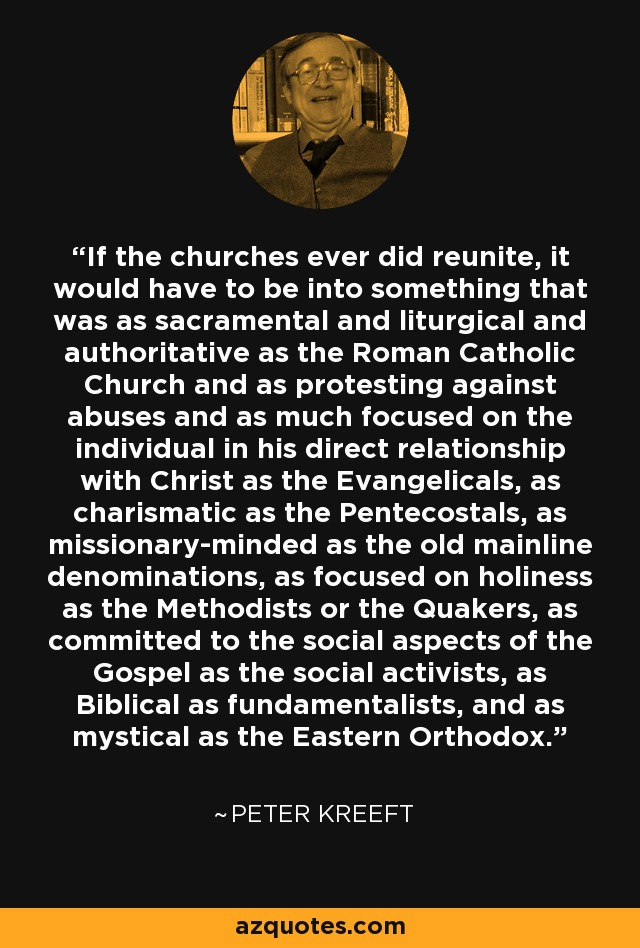 If the churches ever did reunite, it would have to be into something that was as sacramental and liturgical and authoritative as the Roman Catholic Church and as protesting against abuses and as much focused on the individual in his direct relationship with Christ as the Evangelicals, as charismatic as the Pentecostals, as missionary-minded as the old mainline denominations, as focused on holiness as the Methodists or the Quakers, as committed to the social aspects of the Gospel as the social activists, as Biblical as fundamentalists, and as mystical as the Eastern Orthodox. - Peter Kreeft