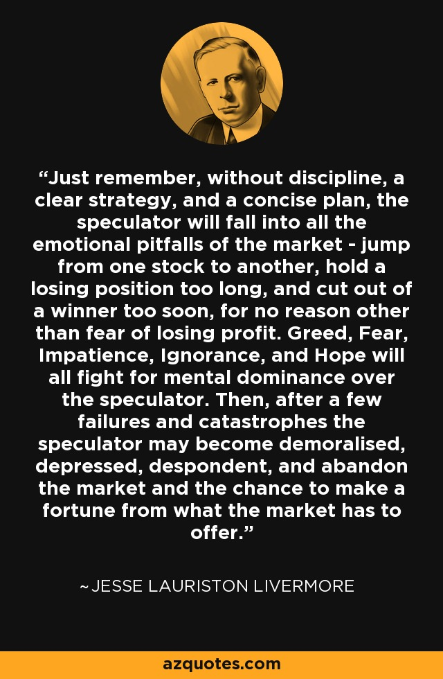 Just remember, without discipline, a clear strategy, and a concise plan, the speculator will fall into all the emotional pitfalls of the market - jump from one stock to another, hold a losing position too long, and cut out of a winner too soon, for no reason other than fear of losing profit. Greed, Fear, Impatience, Ignorance, and Hope will all fight for mental dominance over the speculator. Then, after a few failures and catastrophes the speculator may become demoralised, depressed, despondent, and abandon the market and the chance to make a fortune from what the market has to offer. - Jesse Lauriston Livermore