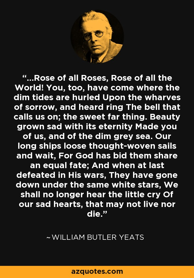 ...Rose of all Roses, Rose of all the World! You, too, have come where the dim tides are hurled Upon the wharves of sorrow, and heard ring The bell that calls us on; the sweet far thing. Beauty grown sad with its eternity Made you of us, and of the dim grey sea. Our long ships loose thought-woven sails and wait, For God has bid them share an equal fate; And when at last defeated in His wars, They have gone down under the same white stars, We shall no longer hear the little cry Of our sad hearts, that may not live nor die. - William Butler Yeats