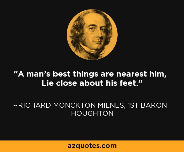 A man's best things are nearest him, Lie close about his feet. - Richard Monckton Milnes, 1st Baron Houghton