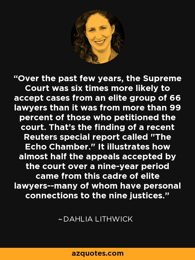 Over the past few years, the Supreme Court was six times more likely to accept cases from an elite group of 66 lawyers than it was from more than 99 percent of those who petitioned the court. That's the finding of a recent Reuters special report called