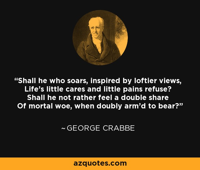 Shall he who soars, inspired by loftier views, Life's little cares and little pains refuse? Shall he not rather feel a double share Of mortal woe, when doubly arm'd to bear? - George Crabbe