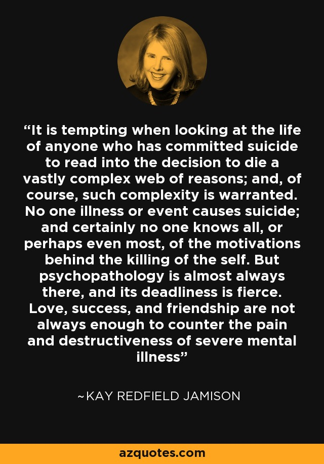 It is tempting when looking at the life of anyone who has committed suicide to read into the decision to die a vastly complex web of reasons; and, of course, such complexity is warranted. No one illness or event causes suicide; and certainly no one knows all, or perhaps even most, of the motivations behind the killing of the self. But psychopathology is almost always there, and its deadliness is fierce. Love, success, and friendship are not always enough to counter the pain and destructiveness of severe mental illness - Kay Redfield Jamison