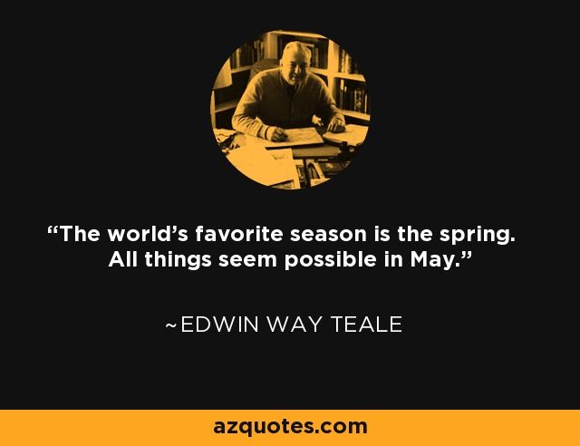 The world's favorite season is the spring. All things seem possible in May. - Edwin Way Teale